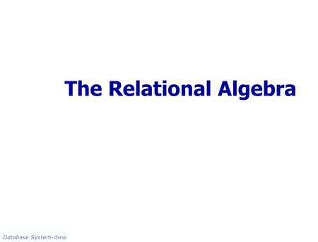 The Relational Algebra Database System-dww. Slide 6a-2 Database System-dww Chapter Outline Fundamental Operator Deliverable & Additional Operator.
