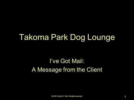 © 2007. Barry D. Yatt. All rights reserved. 1 Takoma Park Dog Lounge I've Got Mail: A Message from the Client.