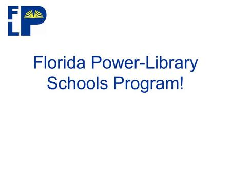 Florida Power-Library Schools Program!. Welcome! Welcome and Introductions –Ms. Miriam Needham FAME President.