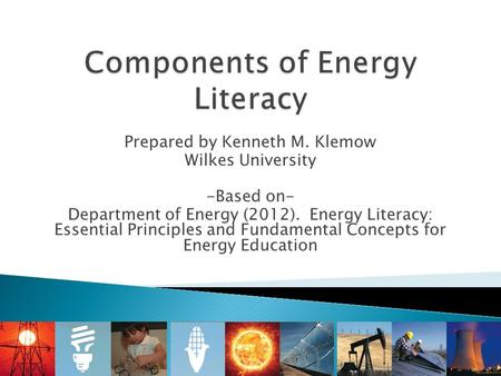 Prepared by Kenneth M. Klemow Wilkes University -Based on- Department of Energy (2012). Energy Literacy: Essential Principles and Fundamental Concepts.