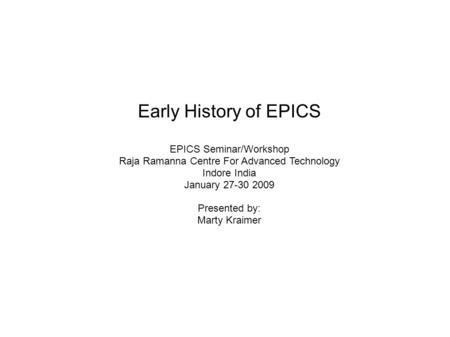 Early History of EPICS EPICS Seminar/Workshop Raja Ramanna Centre For Advanced Technology Indore India January 27-30 2009 Presented by: Marty Kraimer.