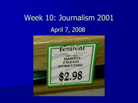 Week 10: Journalism 2001 April 7, 2008. Review of last week's news Hard News: Hard News: (murders, city council, government, etc.) –Major local stories.