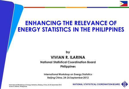 1 NATIONAL STATISTICAL COORDINATION BOARD International Workshop on Energy Statistics, Beijing, China, 24-26 September 2012 Vivian R. Ilarina, Philippines.