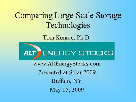 Comparing Large Scale Storage Technologies Tom Konrad, Ph.D. www.AltEnergyStocks.com Presented at Solar 2009 Buffalo, NY May 15, 2009.