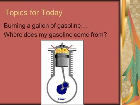 Topics for Today Burning a gallon of gasoline… Where does my gasoline come from?