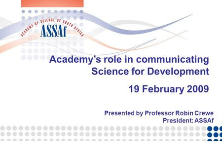 Academy's role in communicating Science for Development 19 February 2009 Presented by Professor Robin Crewe President: ASSAf.
