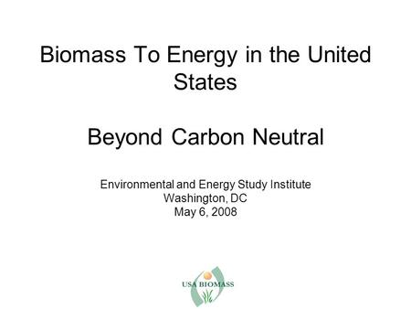 Biomass To Energy in the United States Beyond Carbon Neutral Environmental and Energy Study Institute Washington, DC May 6, 2008.
