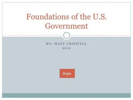 BY: MATT CRISWELL 2012 Foundations of the U.S. Government Begin.