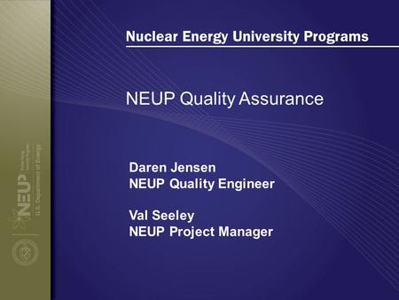 Nuclear Energy University Programs NEUP Quality Assurance Daren Jensen NEUP Quality Engineer Val Seeley NEUP Project Manager.