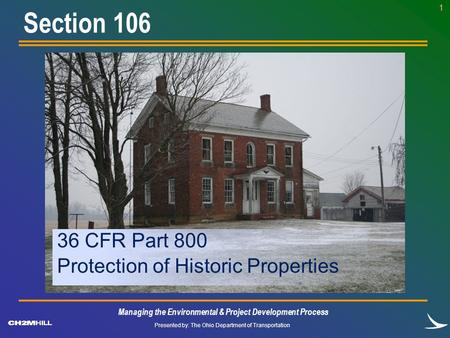 Presented by: The Ohio Department of Transportation 1 36 CFR Part 800 Protection of Historic Properties Section 106 Managing the Environmental & Project.