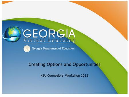 Creating Options and Opportunities KSU Counselors' Workshop 2012.