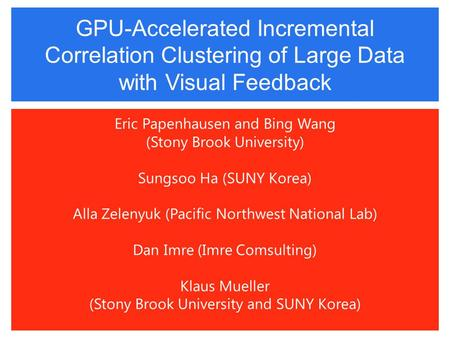GPU-Accelerated Incremental Correlation Clustering of Large Data with Visual Feedback Eric Papenhausen and Bing Wang (Stony Brook University) Sungsoo Ha.
