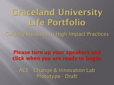 Graceland University Life Portfolio Guiding Students to High Impact Practices Please turn up your speakers and click when you are ready to begin. ACE.