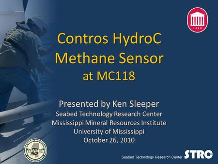 Contros HydroC Methane Sensor at MC118 Presented by Ken Sleeper Seabed Technology Research Center Mississippi Mineral Resources Institute University of.