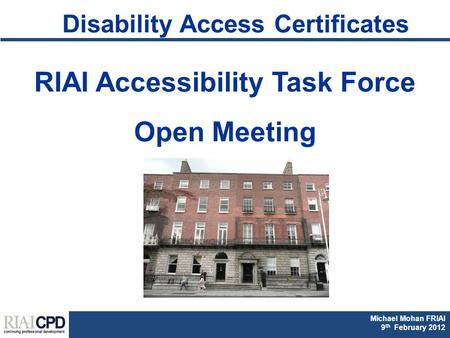 Michael Mohan FRIAI Fionnuala Rogerson FRIAI DAC & Part M CPD 2011 Michael Mohan FRIAI 9 th February 2012 Disability Access Certificates RIAI Accessibility.
