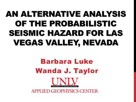 AN ALTERNATIVE ANALYSIS OF THE PROBABILISTIC SEISMIC HAZARD FOR LAS VEGAS VALLEY, NEVADA Barbara Luke Wanda J. Taylor.