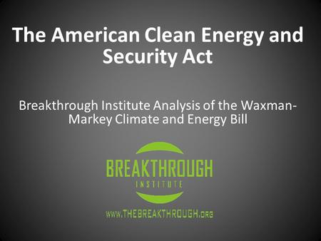 The American Clean Energy and Security Act Breakthrough Institute Analysis of the Waxman- Markey Climate and Energy Bill.