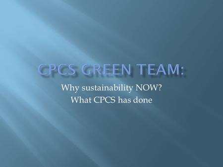"Why sustainability NOW? What CPCS has done.  ""Sustainability"" refers to using resources in a manner that is sustainable over the long term and considers."
