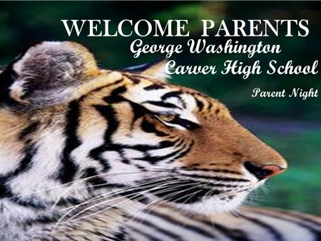 WELCOME PARENTS George Washington Carver High School Parent Night.