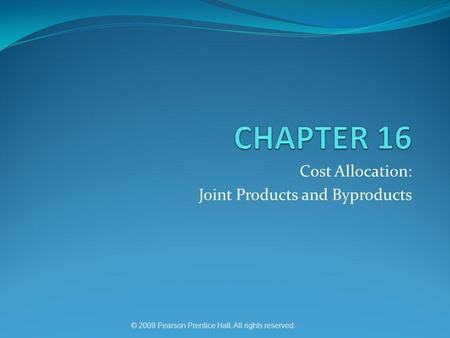 © 2009 Pearson Prentice Hall. All rights reserved. Cost Allocation: Joint Products and Byproducts.