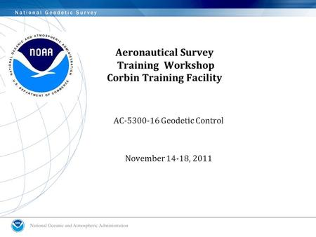 Aeronautical Survey Training Workshop Corbin Training Facility AC-5300-16 Geodetic Control November 14-18, 2011.