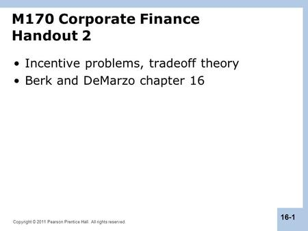 Copyright © 2011 Pearson Prentice Hall. All rights reserved. 16-1 Incentive problems, tradeoff theory Berk and DeMarzo chapter 16 M170 Corporate Finance.