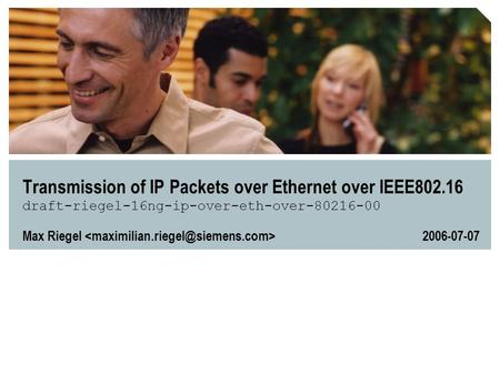 Transmission of IP Packets over Ethernet over IEEE802.16 draft-riegel-16ng-ip-over-eth-over-80216-00 Max Riegel 2006-07-07.
