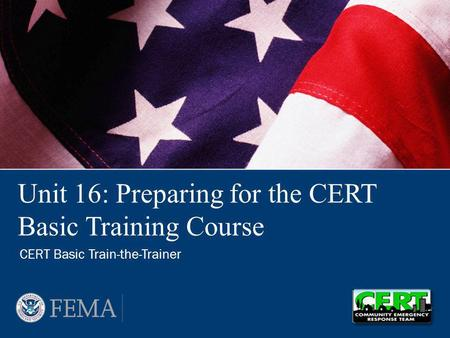Unit 16: Preparing for the CERT Basic Training Course CERT Basic Train-the-Trainer.