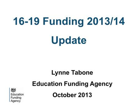 16-19 Funding 2013/14 Update Lynne Tabone Education Funding Agency October 2013.