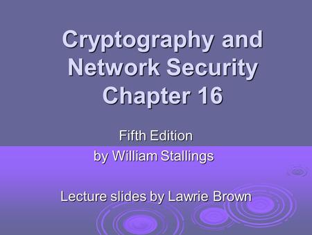 Cryptography and Network Security Chapter 16 Fifth Edition by William Stallings Lecture slides by Lawrie Brown.