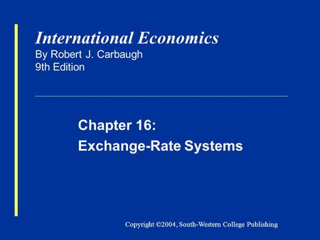 Copyright ©2004, South-Western College Publishing International Economics By Robert J. Carbaugh 9th Edition Chapter 16: Exchange-Rate Systems.