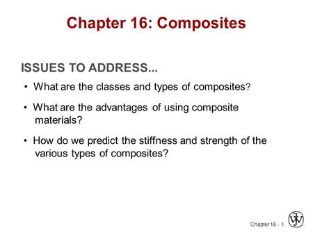 Chapter 16 - 1 ISSUES TO ADDRESS... What are the classes and types of composites ? What are the advantages of using composite materials? How do we predict.