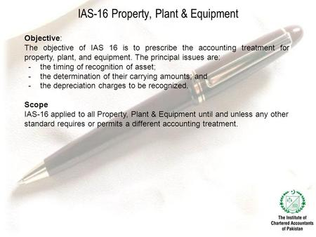 IAS-16 Property, Plant & Equipment Objective: The objective of IAS 16 is to prescribe the accounting treatment for property, plant, and equipment. The.