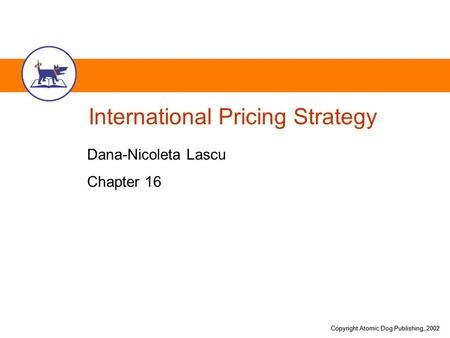 Copyright Atomic Dog Publishing, 2002 International Pricing Strategy Dana-Nicoleta Lascu Chapter 16.