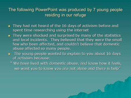 The following PowerPoint was produced by 7 young people residing in our refuge  They had not heard of the 16 days of activism before and spent time researching.