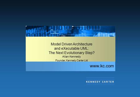 Www.kc.com K E N N E D Y C A R T E R Model <strong>Driven</strong> Architecture and eXecutable UML: The Next Evolutionary Step? Allan Kennedy Founder, Kennedy Carter Ltd.
