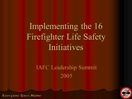 Implementing the 16 Firefighter Life Safety Initiatives IAFC Leadership Summit 2005.