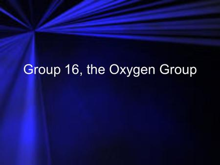 Group 16, the Oxygen Group.