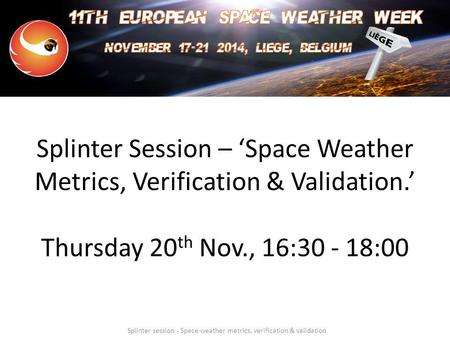 Splinter Session – 'Space Weather Metrics, Verification & Validation.' Thursday 20 th Nov., 16:30 - 18:00 Splinter session - Space weather metrics, verification.
