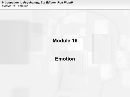 Introduction to Psychology, 7th Edition, Rod Plotnik Module 16: Emotion Module 16 Emotion.