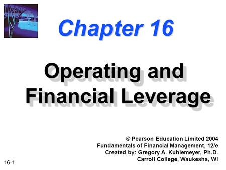 16-1 Chapter 16 Operating and Financial Leverage © Pearson Education Limited 2004 Fundamentals of Financial Management, 12/e Created by: Gregory A. Kuhlemeyer,