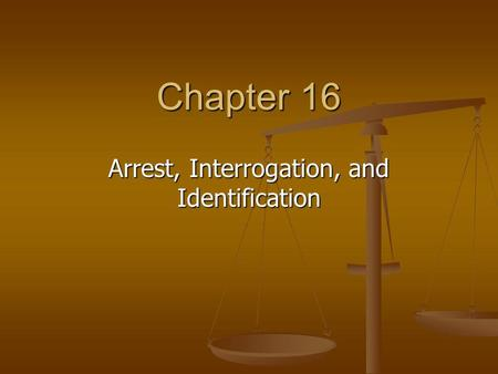 Chapter 16 Arrest, Interrogation, and Identification.