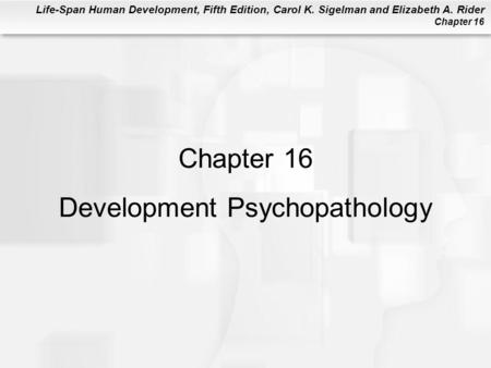 Life-Span Human Development, Fifth Edition, Carol K. Sigelman and Elizabeth A. Rider Chapter 16 Chapter 16 Development Psychopathology.