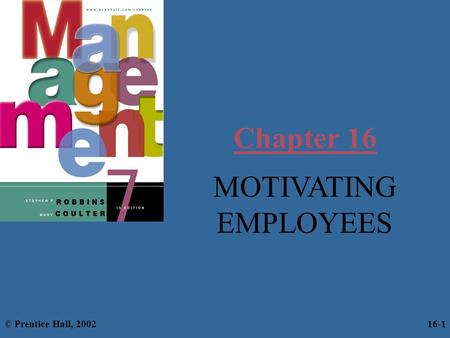 Chapter 16 MOTIVATING EMPLOYEES © Prentice Hall, 2002 16-1.
