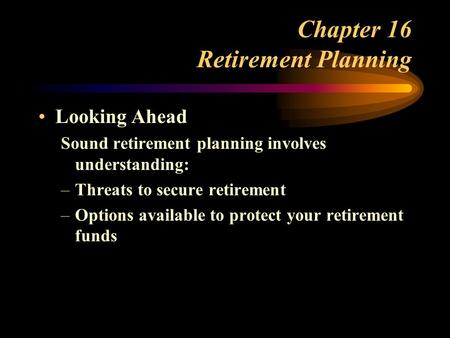 Chapter 16 Retirement Planning Looking Ahead Sound retirement planning involves understanding: –Threats to secure retirement –Options available to protect.
