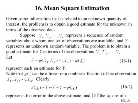 1 16. Mean Square Estimation Given some information that is related to an unknown quantity of interest, the problem is to obtain a good estimate for the.