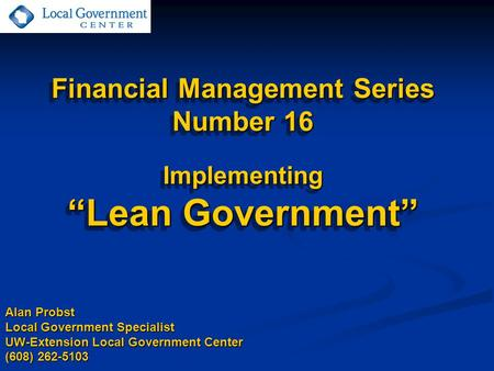 "Financial Management Series Number 16 Implementing ""Lean Government"" Alan Probst Local Government Specialist UW-Extension Local Government Center (608)"