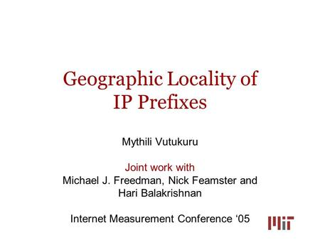 Geographic Locality of IP Prefixes Mythili Vutukuru Joint work with Michael J. Freedman, Nick Feamster and Hari Balakrishnan Internet Measurement Conference.