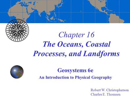 Chapter 16 The Oceans, Coastal Processes, and Landforms Geosystems 6e An Introduction to Physical Geography Robert W. Christopherson Charles E. Thomsen.
