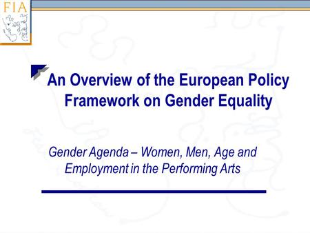 An Overview of the European Policy Framework on Gender Equality Gender Agenda – Women, Men, Age and Employment in the Performing Arts.